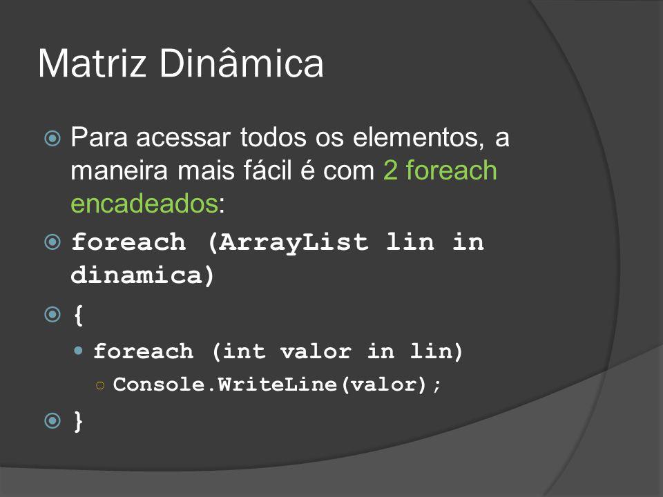 Matriz Dinâmica Para acessar todos os elementos, a maneira mais fácil é com 2 foreach encadeados: foreach (ArrayList lin in dinamica)
