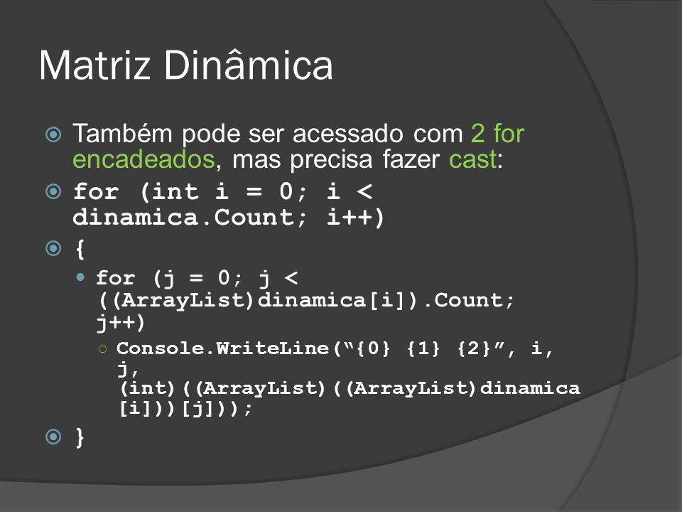 Matriz Dinâmica Também pode ser acessado com 2 for encadeados, mas precisa fazer cast: for (int i = 0; i < dinamica.Count; i++)