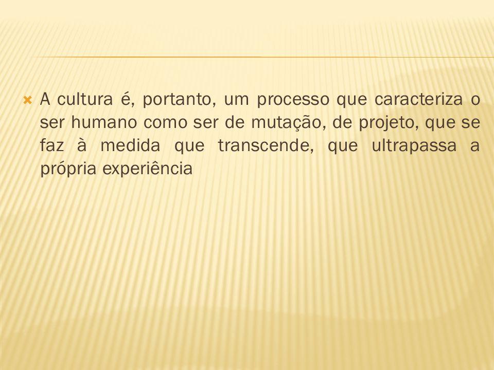 A cultura é, portanto, um processo que caracteriza o ser humano como ser de mutação, de projeto, que se faz à medida que transcende, que ultrapassa a própria experiência