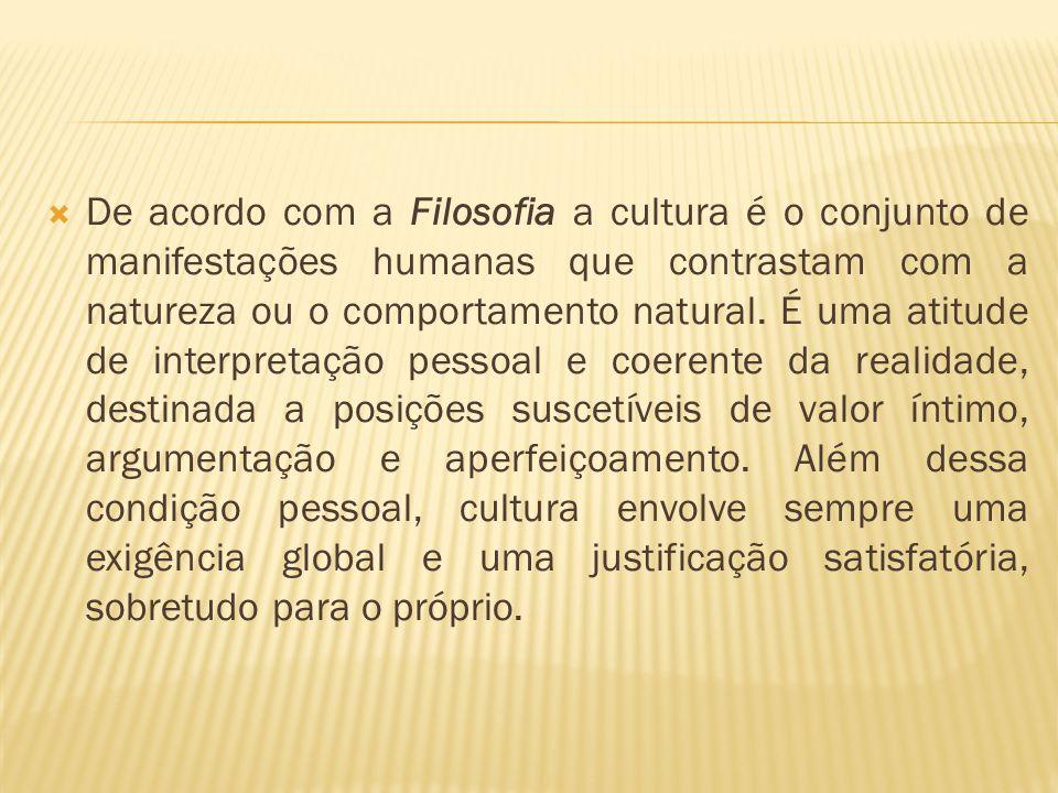 De acordo com a Filosofia a cultura é o conjunto de manifestações humanas que contrastam com a natureza ou o comportamento natural.