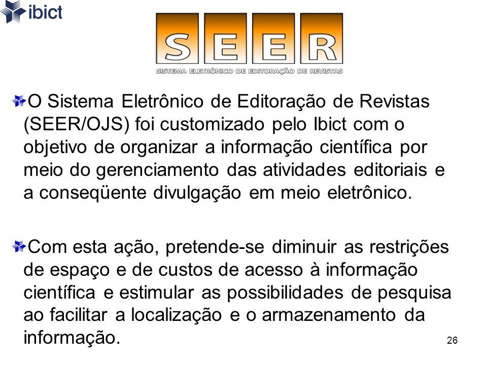 O Sistema Eletrônico de Editoração de Revistas (SEER/OJS) foi customizado pelo Ibict com o objetivo de organizar a informação científica por meio do gerenciamento das atividades editoriais e a conseqüente divulgação em meio eletrônico.