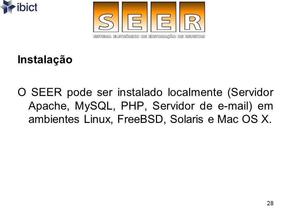 InstalaçãoO SEER pode ser instalado localmente (Servidor Apache, MySQL, PHP, Servidor de e-mail) em ambientes Linux, FreeBSD, Solaris e Mac OS X.