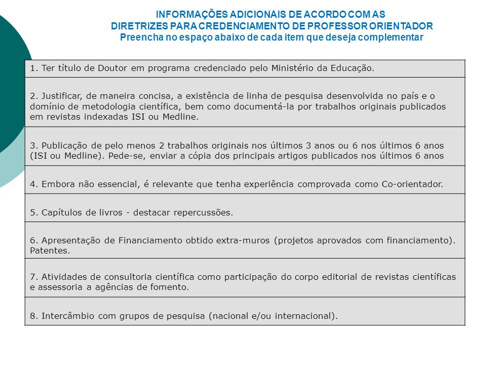 INFORMAÇÕES ADICIONAIS DE ACORDO COM AS DIRETRIZES PARA CREDENCIAMENTO DE PROFESSOR ORIENTADOR Preencha no espaço abaixo de cada item que deseja complementar