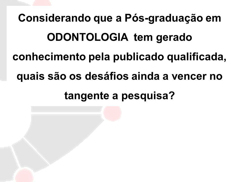 Considerando que a Pós-graduação em ODONTOLOGIA tem gerado conhecimento pela publicado qualificada, quais são os desáfios ainda a vencer no tangente a pesquisa