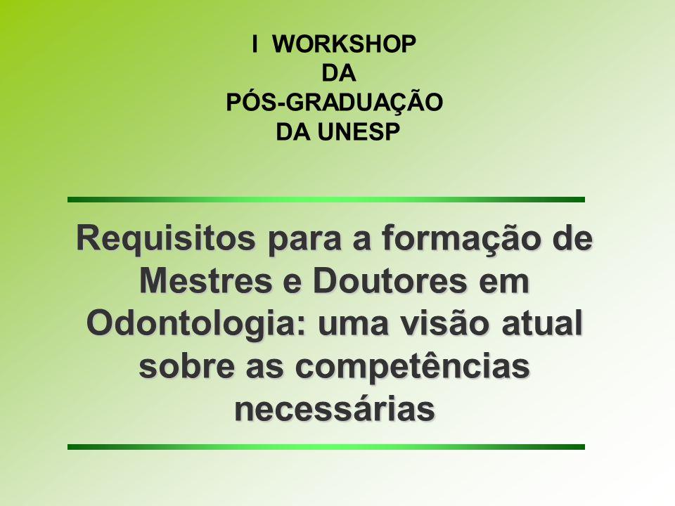 I WORKSHOP DA PÓS-GRADUAÇÃO DA UNESP Requisitos para a formação de Mestres e Doutores em Odontologia: uma visão atual sobre as competências necessárias