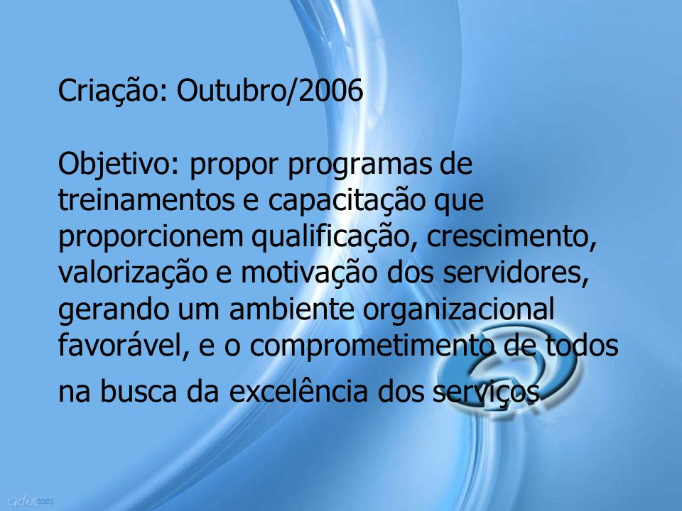 Criação: Outubro/2006 Objetivo: propor programas de treinamentos e capacitação que proporcionem qualificação, crescimento, valorização e motivação dos servidores, gerando um ambiente organizacional favorável, e o comprometimento de todos na busca da excelência dos serviços