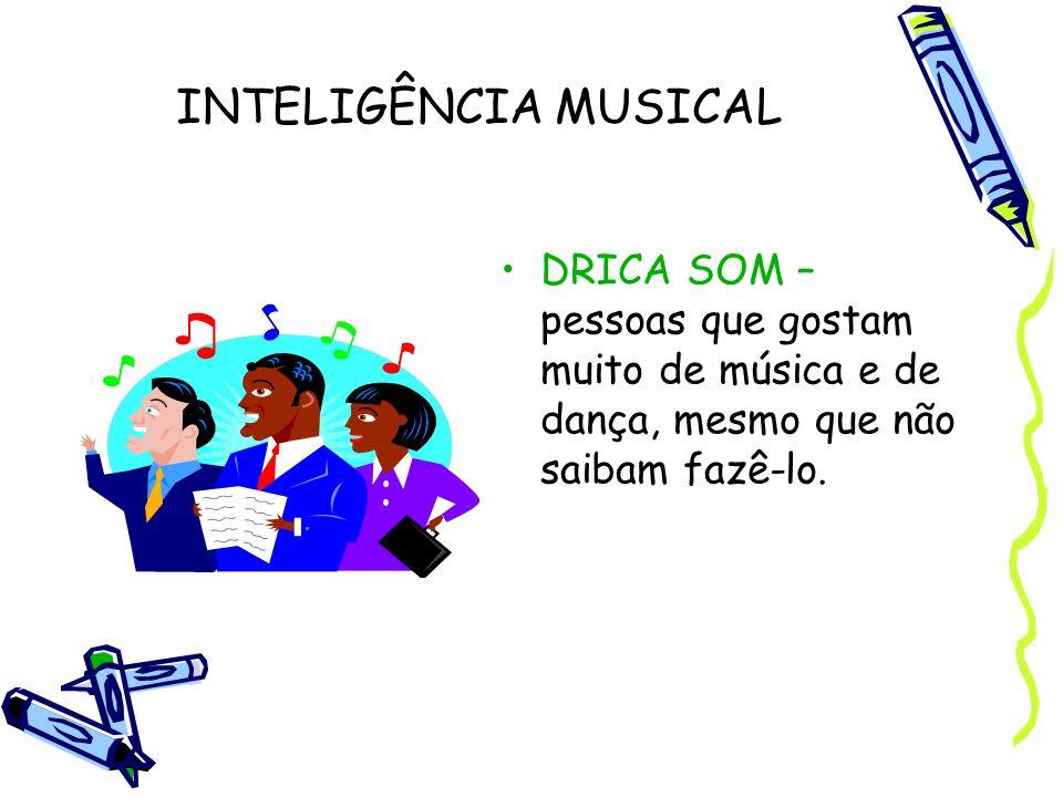 INTELIGÊNCIA MUSICAL DRICA SOM – pessoas que gostam muito de música e de dança, mesmo que não saibam fazê-lo.