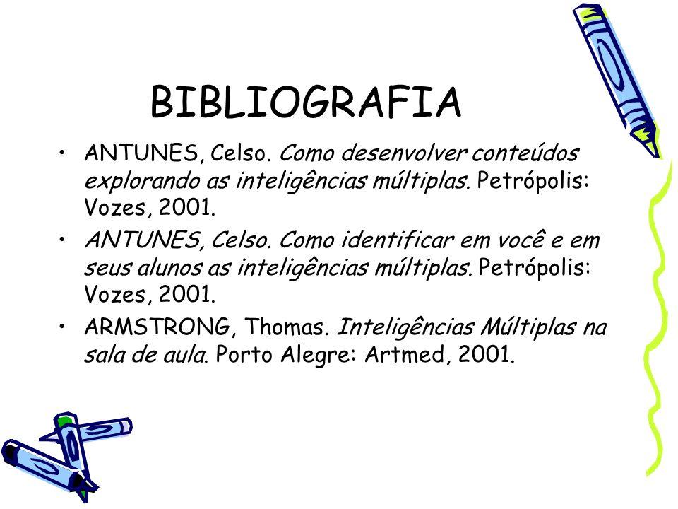 BIBLIOGRAFIA ANTUNES, Celso. Como desenvolver conteúdos explorando as inteligências múltiplas. Petrópolis: Vozes, 2001.