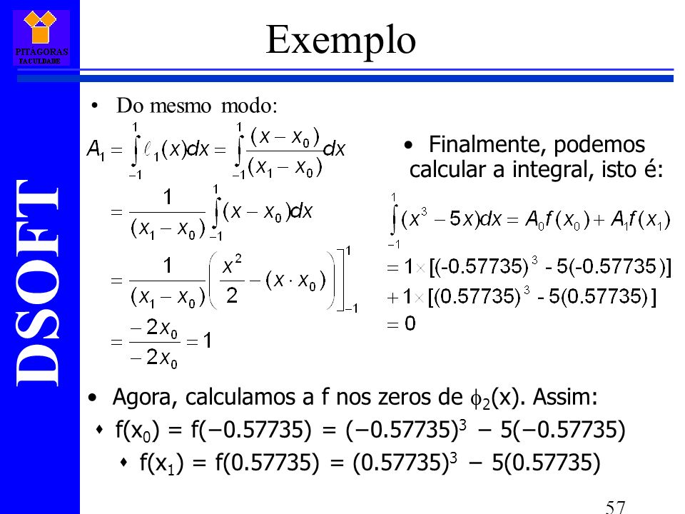 Exemplo Do mesmo modo: Finalmente, podemos calcular a integral, isto é: Agora, calculamos a f nos zeros de 2(x). Assim: