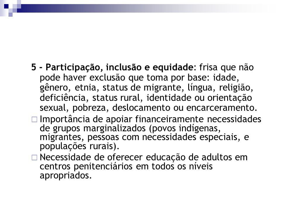 5 - Participação, inclusão e equidade: frisa que não pode haver exclusão que toma por base: idade, gênero, etnia, status de migrante, língua, religião, deficiência, status rural, identidade ou orientação sexual, pobreza, deslocamento ou encarceramento.
