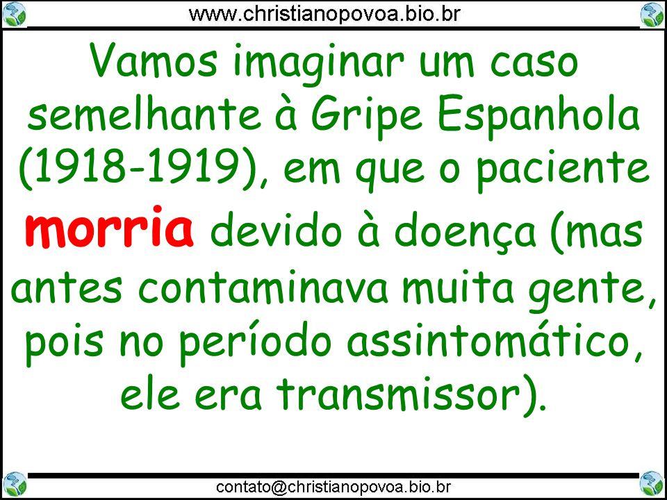 Vamos imaginar um caso semelhante à Gripe Espanhola (1918-1919), em que o paciente morria devido à doença (mas antes contaminava muita gente, pois no período assintomático, ele era transmissor).