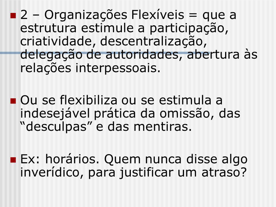 2 – Organizações Flexíveis = que a estrutura estimule a participação, criatividade, descentralização, delegação de autoridades, abertura às relações interpessoais.
