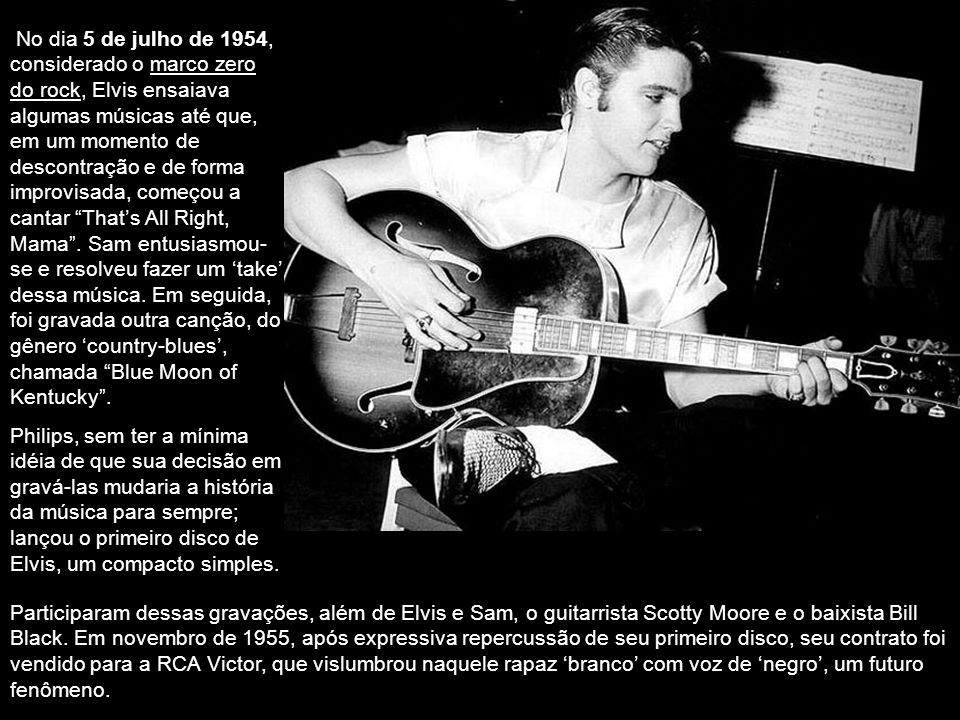No dia 5 de julho de 1954, considerado o marco zero do rock, Elvis ensaiava algumas músicas até que, em um momento de descontração e de forma improvisada, começou a cantar That's All Right, Mama . Sam entusiasmou-se e resolveu fazer um 'take' dessa música. Em seguida, foi gravada outra canção, do gênero 'country-blues', chamada Blue Moon of Kentucky .