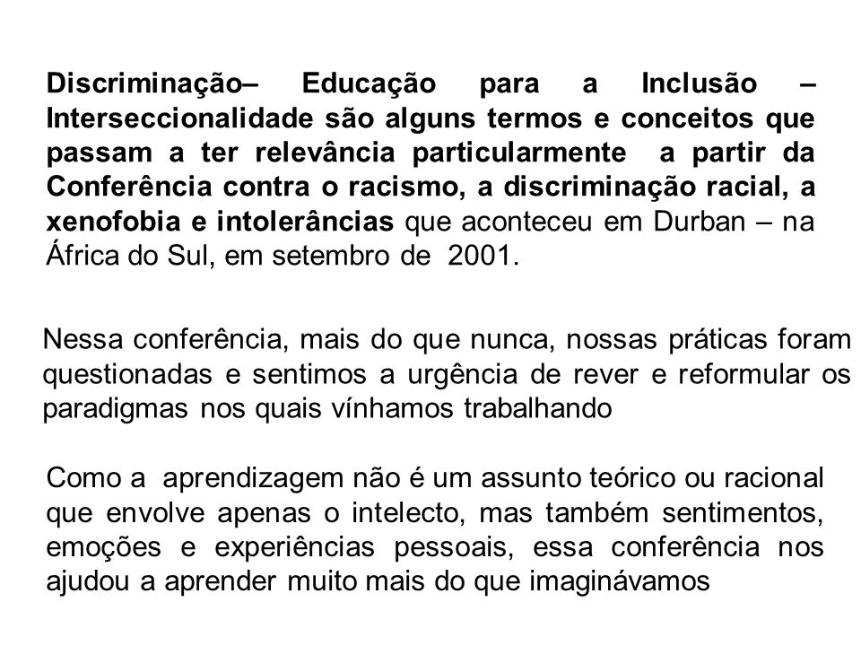 Discriminação– Educação para a Inclusão – Interseccionalidade são alguns termos e conceitos que passam a ter relevância particularmente a partir da Conferência contra o racismo, a discriminação racial, a xenofobia e intolerâncias que aconteceu em Durban – na África do Sul, em setembro de 2001.