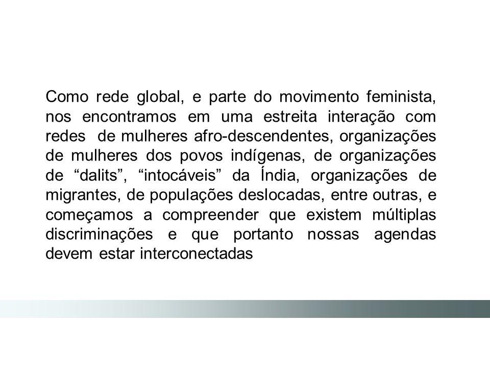Como rede global, e parte do movimento feminista, nos encontramos em uma estreita interação com redes de mulheres afro-descendentes, organizações de mulheres dos povos indígenas, de organizações de dalits , intocáveis da Índia, organizações de migrantes, de populações deslocadas, entre outras, e começamos a compreender que existem múltiplas discriminações e que portanto nossas agendas devem estar interconectadas
