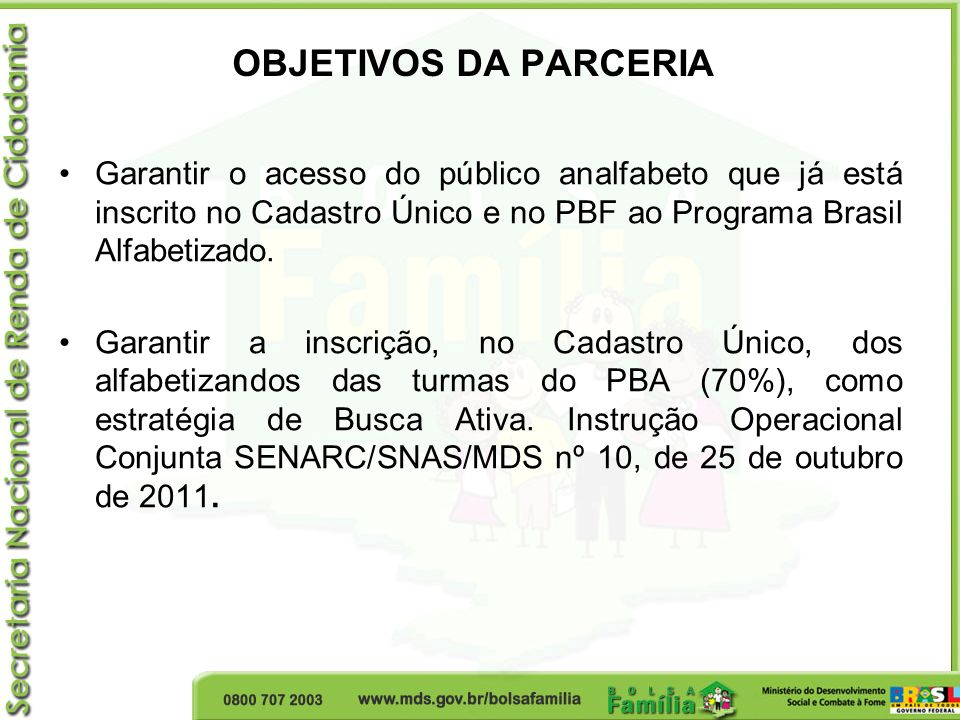 OBJETIVOS DA PARCERIA Garantir o acesso do público analfabeto que já está inscrito no Cadastro Único e no PBF ao Programa Brasil Alfabetizado.