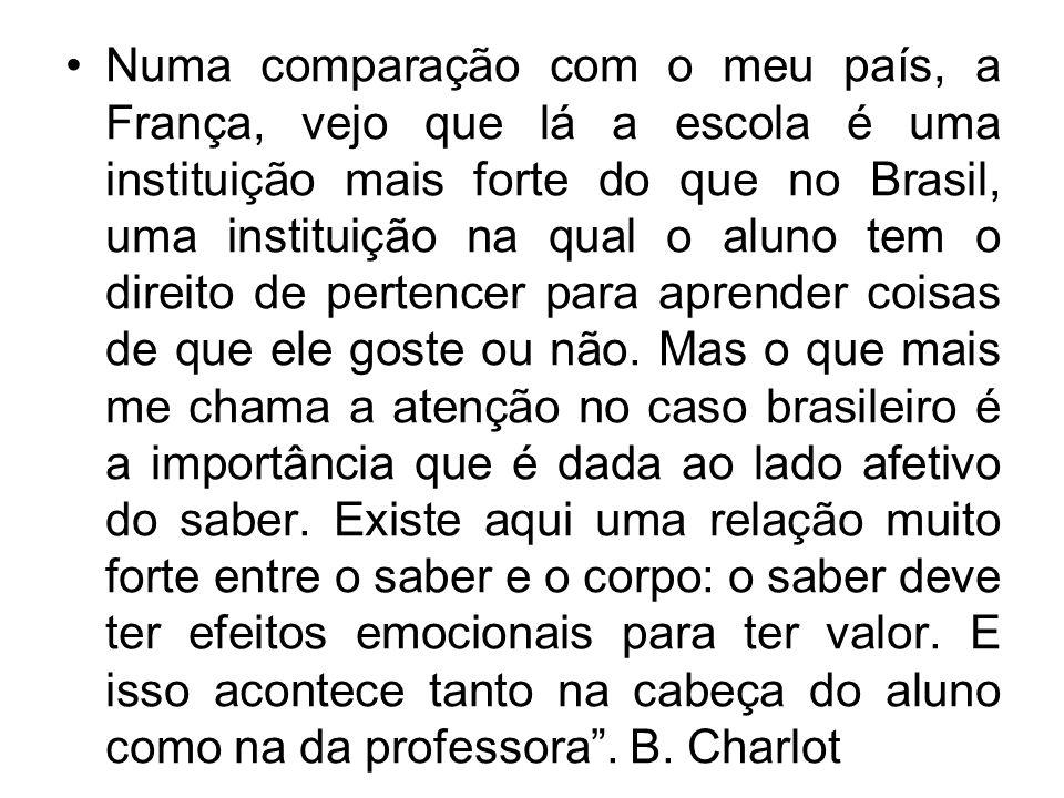 Numa comparação com o meu país, a França, vejo que lá a escola é uma instituição mais forte do que no Brasil, uma instituição na qual o aluno tem o direito de pertencer para aprender coisas de que ele goste ou não.
