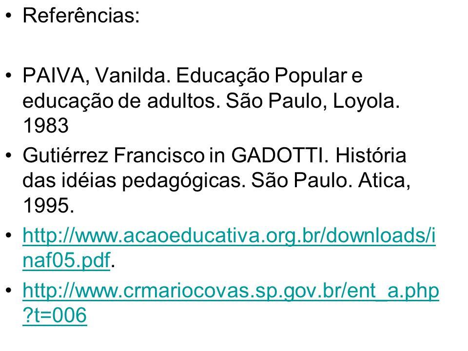 Referências: PAIVA, Vanilda. Educação Popular e educação de adultos. São Paulo, Loyola. 1983.