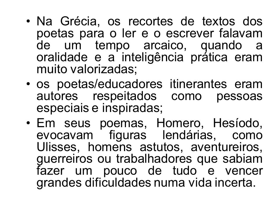 Na Grécia, os recortes de textos dos poetas para o ler e o escrever falavam de um tempo arcaico, quando a oralidade e a inteligência prática eram muito valorizadas;