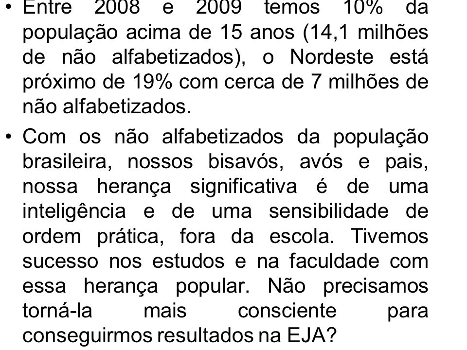 Entre 2008 e 2009 temos 10% da população acima de 15 anos (14,1 milhões de não alfabetizados), o Nordeste está próximo de 19% com cerca de 7 milhões de não alfabetizados.
