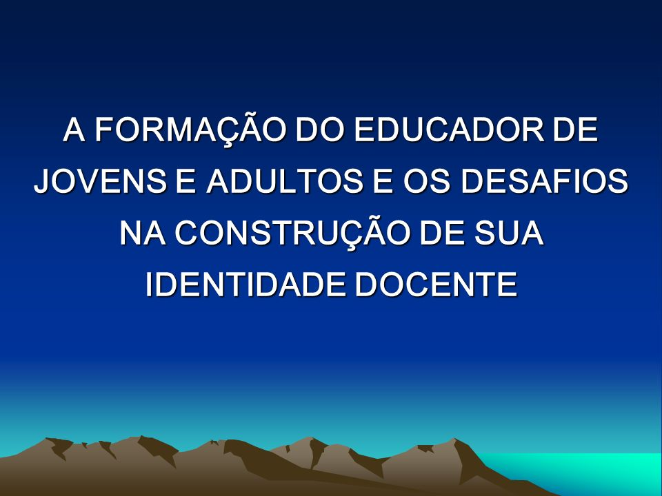 A FORMAÇÃO DO EDUCADOR DE JOVENS E ADULTOS E OS DESAFIOS NA CONSTRUÇÃO DE SUA IDENTIDADE DOCENTE