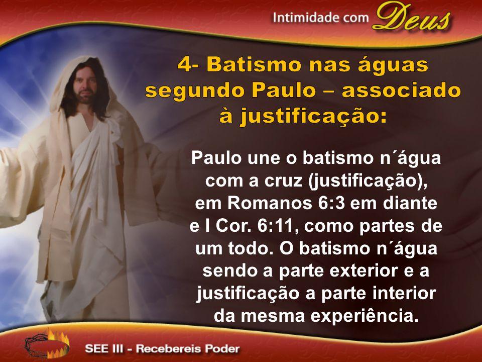4- Batismo nas águas segundo Paulo – associado à justificação: