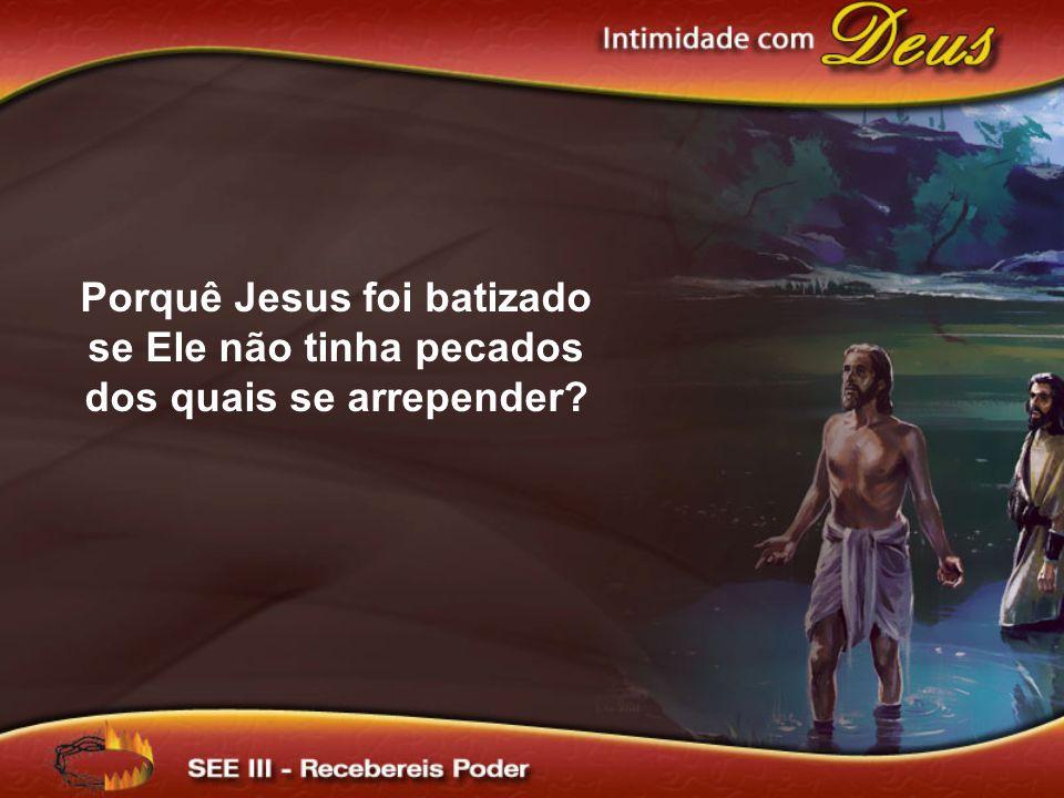 Porquê Jesus foi batizado se Ele não tinha pecados dos quais se arrepender