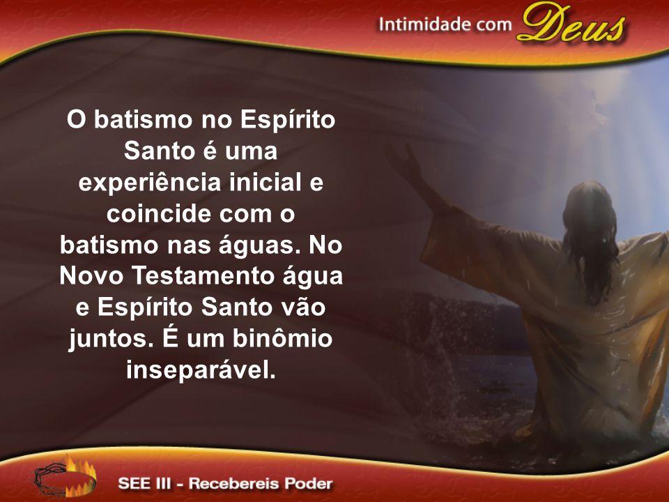 O batismo no Espírito Santo é uma experiência inicial e coincide com o batismo nas águas.