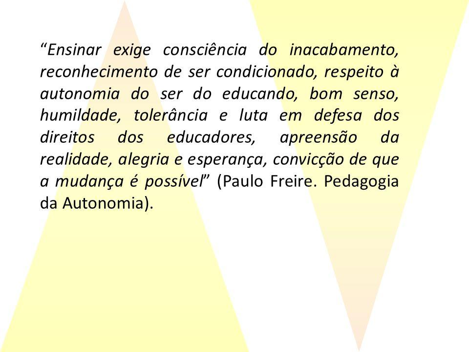 Ensinar exige consciência do inacabamento, reconhecimento de ser condicionado, respeito à autonomia do ser do educando, bom senso, humildade, tolerância e luta em defesa dos direitos dos educadores, apreensão da realidade, alegria e esperança, convicção de que a mudança é possível (Paulo Freire.