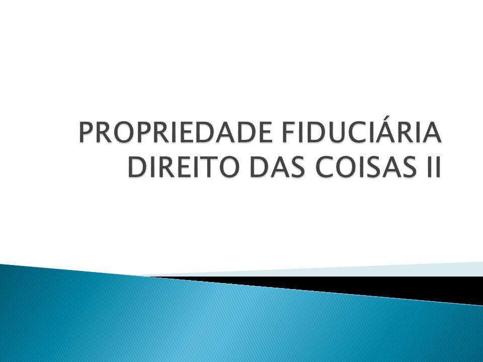 PROPRIEDADE FIDUCIÁRIA DIREITO DAS COISAS II
