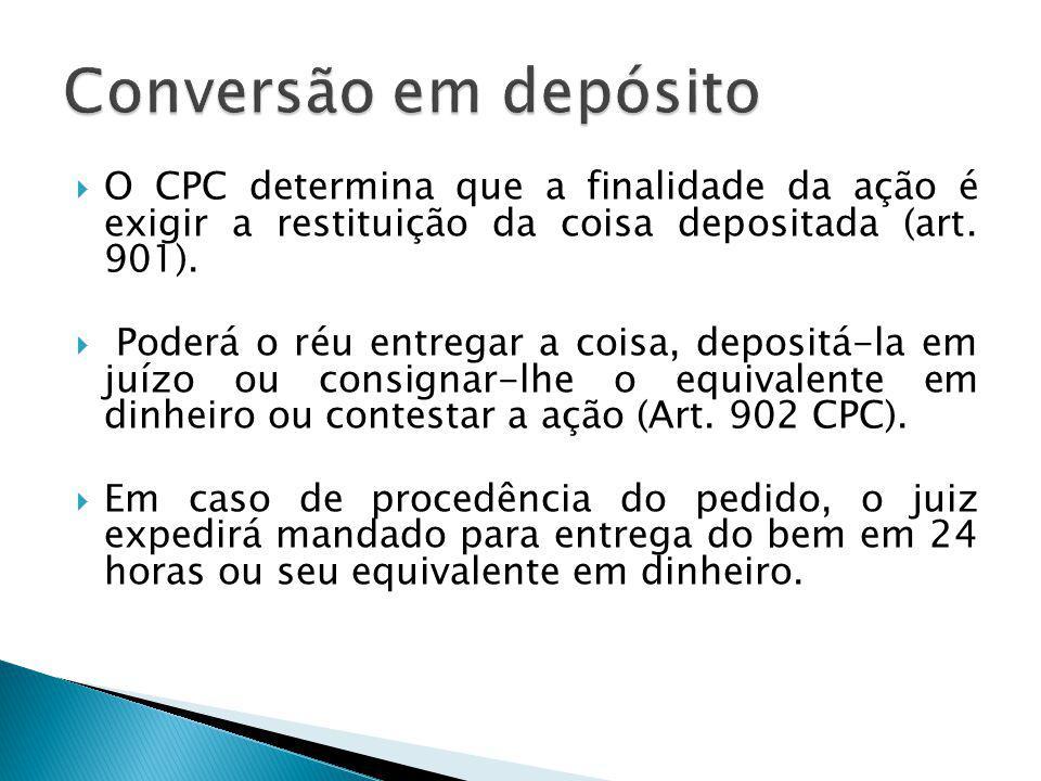 Conversão em depósito O CPC determina que a finalidade da ação é exigir a restituição da coisa depositada (art. 901).
