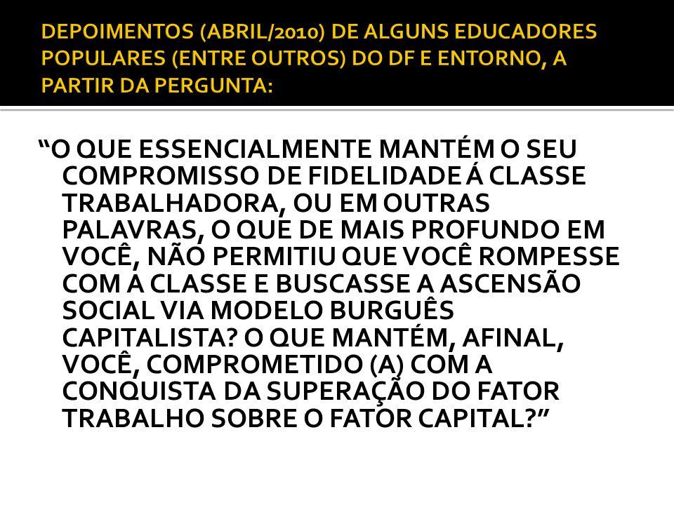 DEPOIMENTOS (ABRIL/2010) DE ALGUNS EDUCADORES POPULARES (ENTRE OUTROS) DO DF E ENTORNO, A PARTIR DA PERGUNTA:
