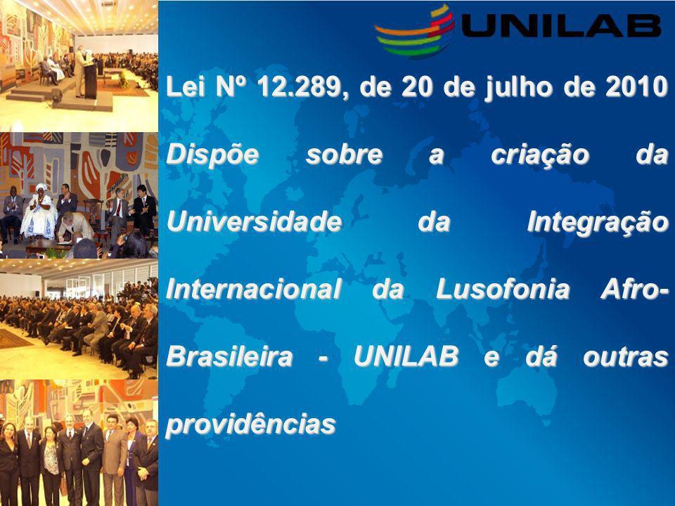 Lei Nº 12.289, de 20 de julho de 2010 Dispõe sobre a criação da Universidade da Integração Internacional da Lusofonia Afro-Brasileira - UNILAB e dá outras providências