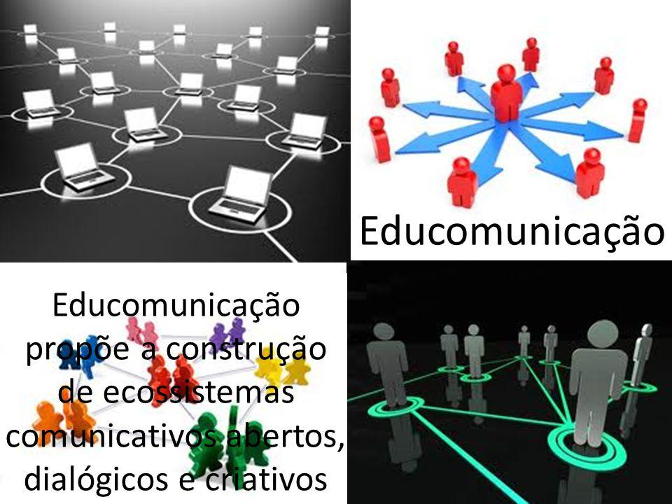 Educomunicação Educomunicação propõe a construção de ecossistemas comunicativos abertos, dialógicos e criativos.