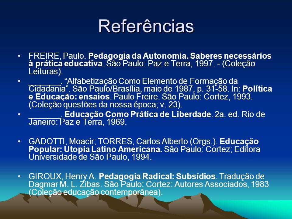 Referências FREIRE, Paulo. Pedagogia da Autonomia. Saberes necessários à prática educativa. São Paulo: Paz e Terra, 1997. - (Coleção Leituras).