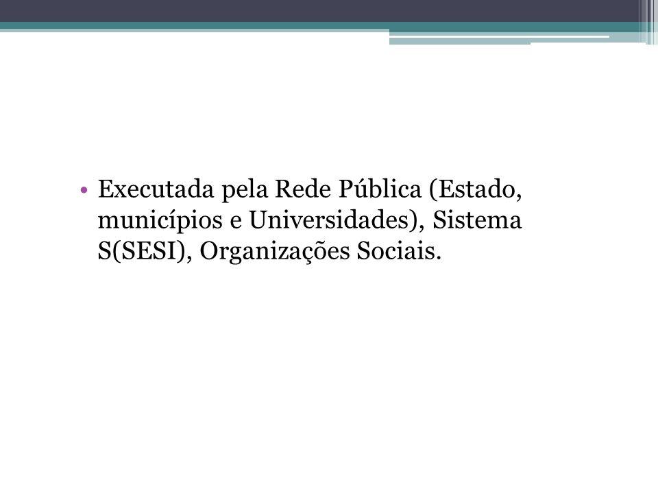 Executada pela Rede Pública (Estado, municípios e Universidades), Sistema S(SESI), Organizações Sociais.