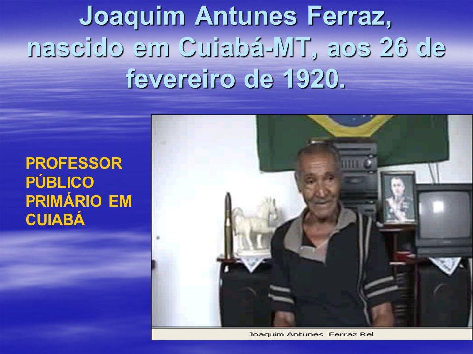 Joaquim Antunes Ferraz, nascido em Cuiabá-MT, aos 26 de fevereiro de 1920.