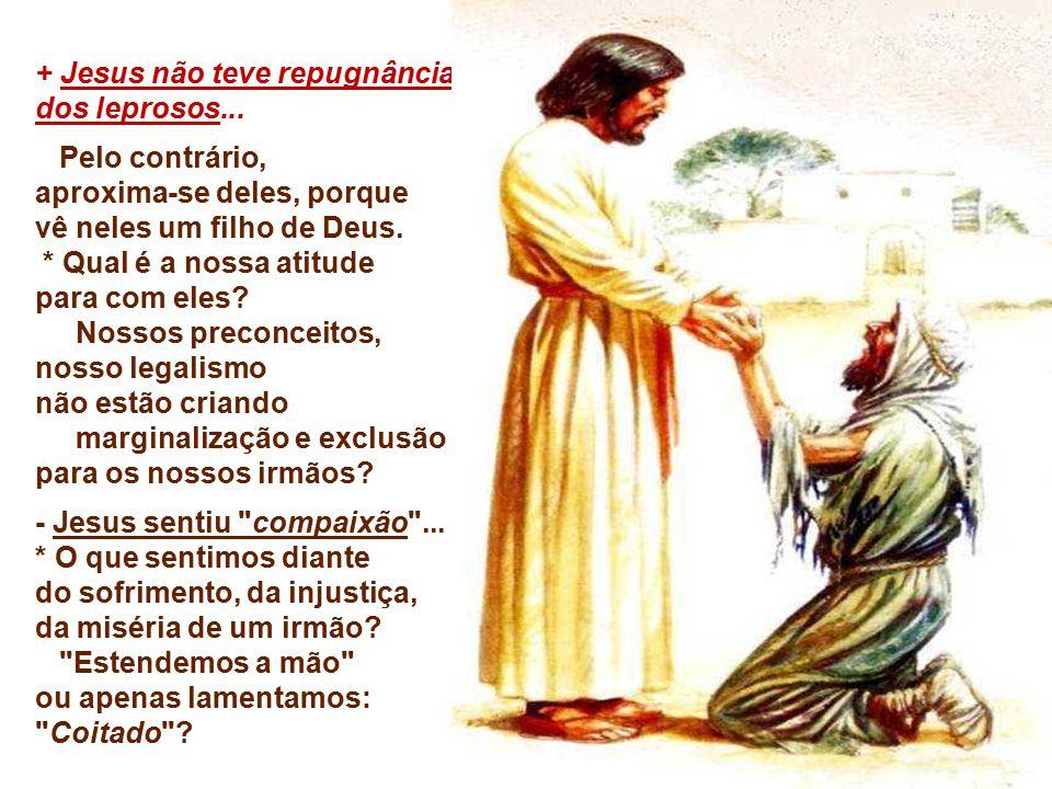 + Jesus não teve repugnância dos leprosos... Pelo contrário,