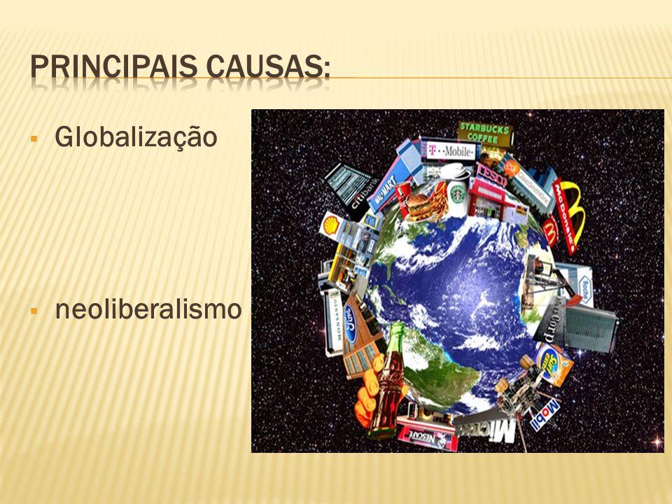Principais causas: Globalização neoliberalismo