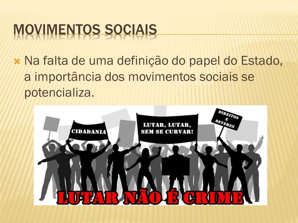 movimentos sociais Na falta de uma definição do papel do Estado, a importância dos movimentos sociais se potencializa.