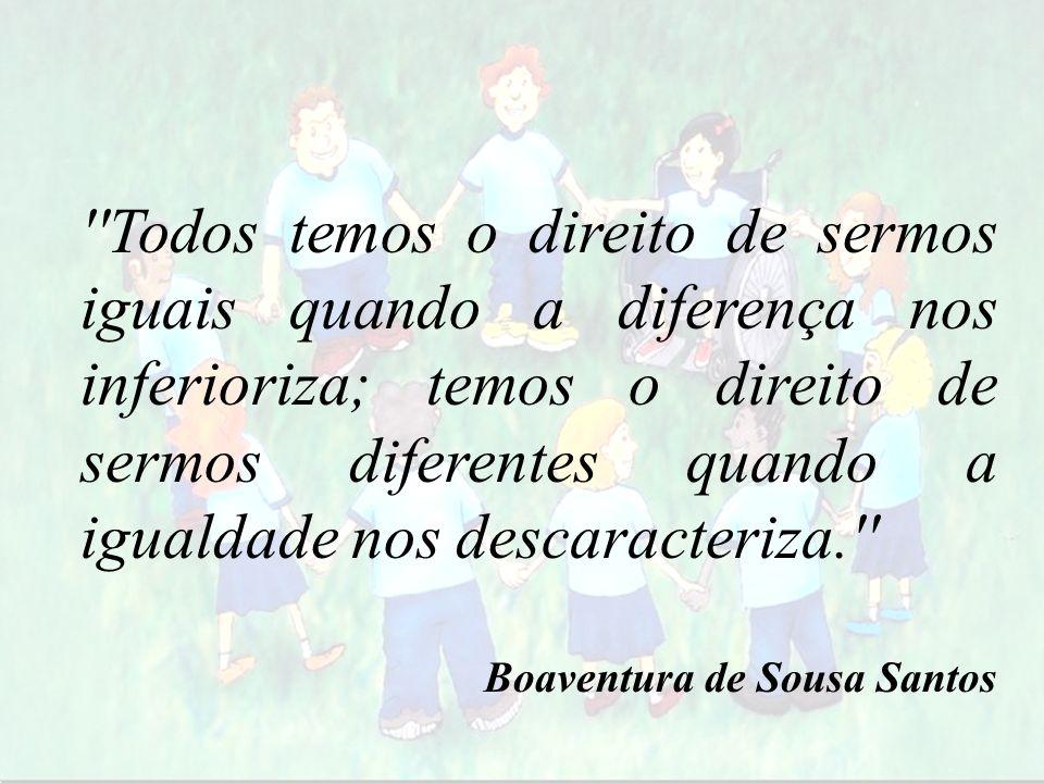 Todos temos o direito de sermos iguais quando a diferença nos inferioriza; temos o direito de sermos diferentes quando a igualdade nos descaracteriza.