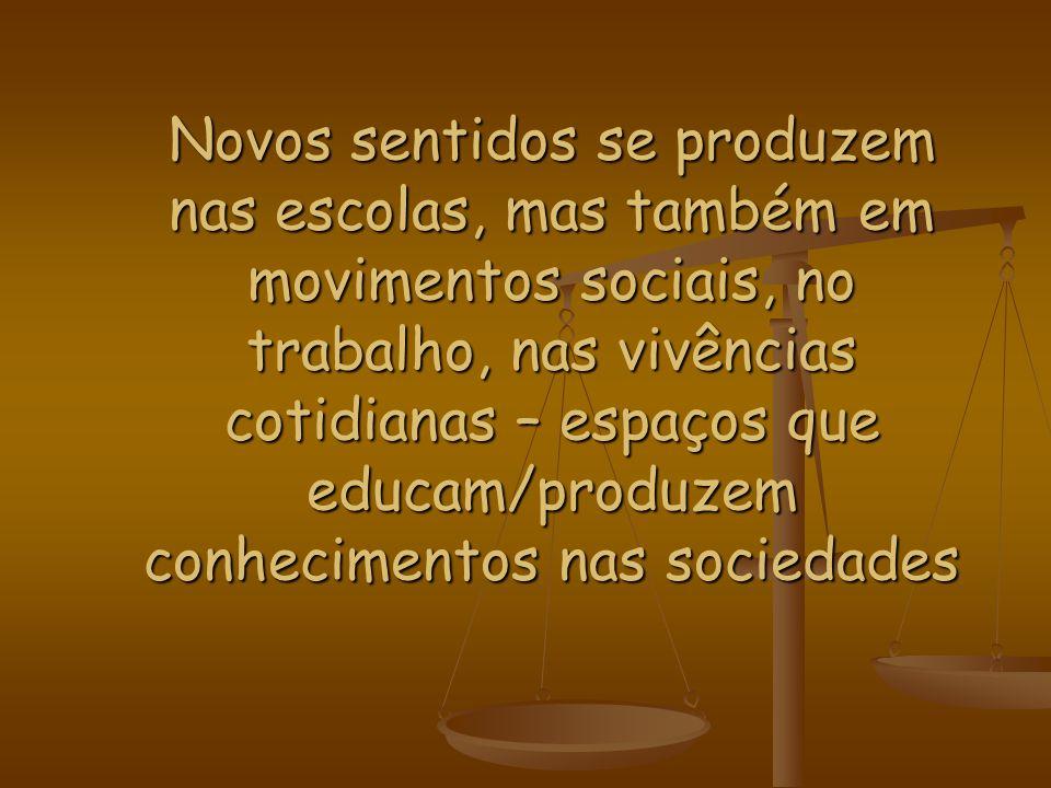 Novos sentidos se produzem nas escolas, mas também em movimentos sociais, no trabalho, nas vivências cotidianas – espaços que educam/produzem conhecimentos nas sociedades
