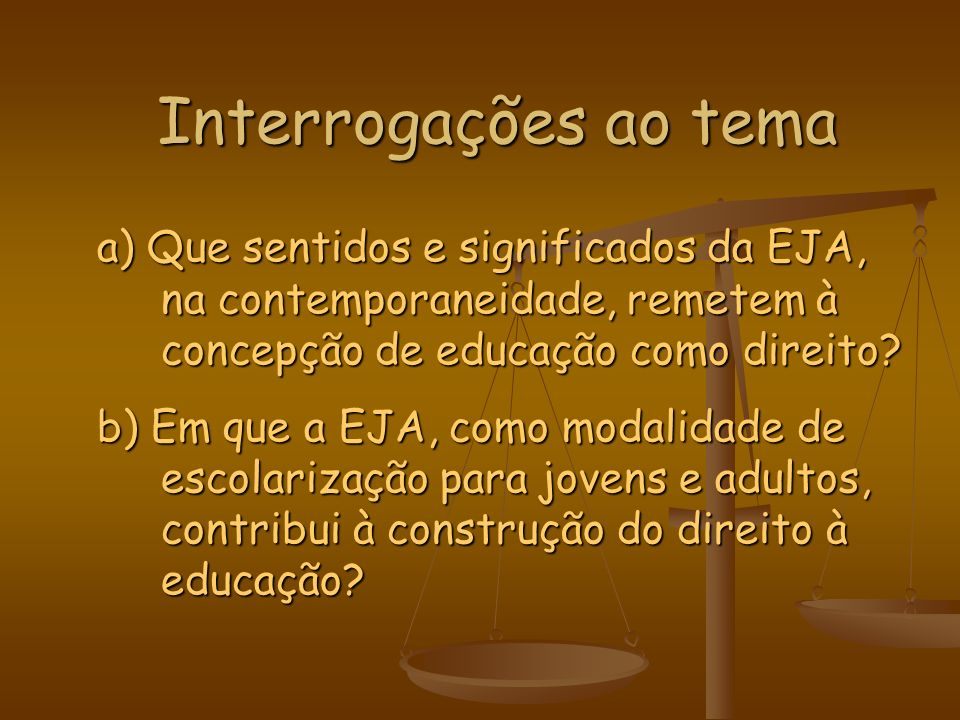 Interrogações ao tema a) Que sentidos e significados da EJA, na contemporaneidade, remetem à concepção de educação como direito