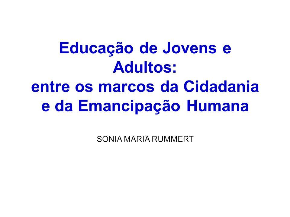 Educação de Jovens e Adultos: entre os marcos da Cidadania e da Emancipação Humana SONIA MARIA RUMMERT