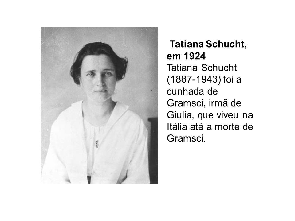 Tatiana Schucht, em 1924 Tatiana Schucht (1887-1943) foi a cunhada de Gramsci, irmã de Giulia, que viveu na Itália até a morte de Gramsci.