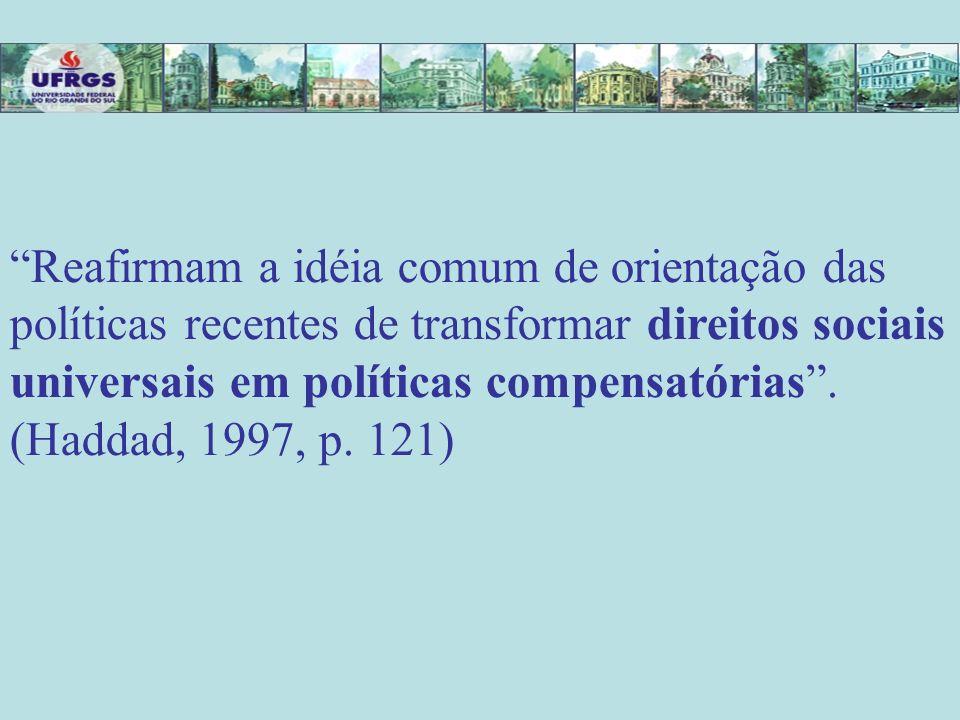 Reafirmam a idéia comum de orientação das políticas recentes de transformar direitos sociais universais em políticas compensatórias .