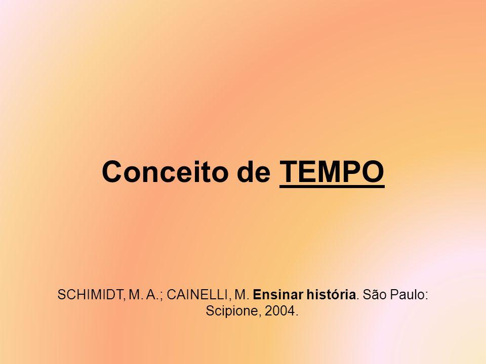 Conceito de TEMPO SCHIMIDT, M. A.; CAINELLI, M. Ensinar história. São Paulo: Scipione, 2004.