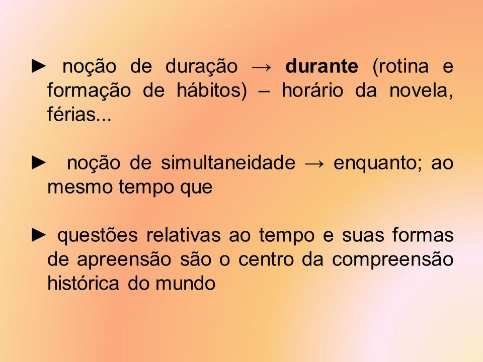 ► noção de duração → durante (rotina e formação de hábitos) – horário da novela, férias...
