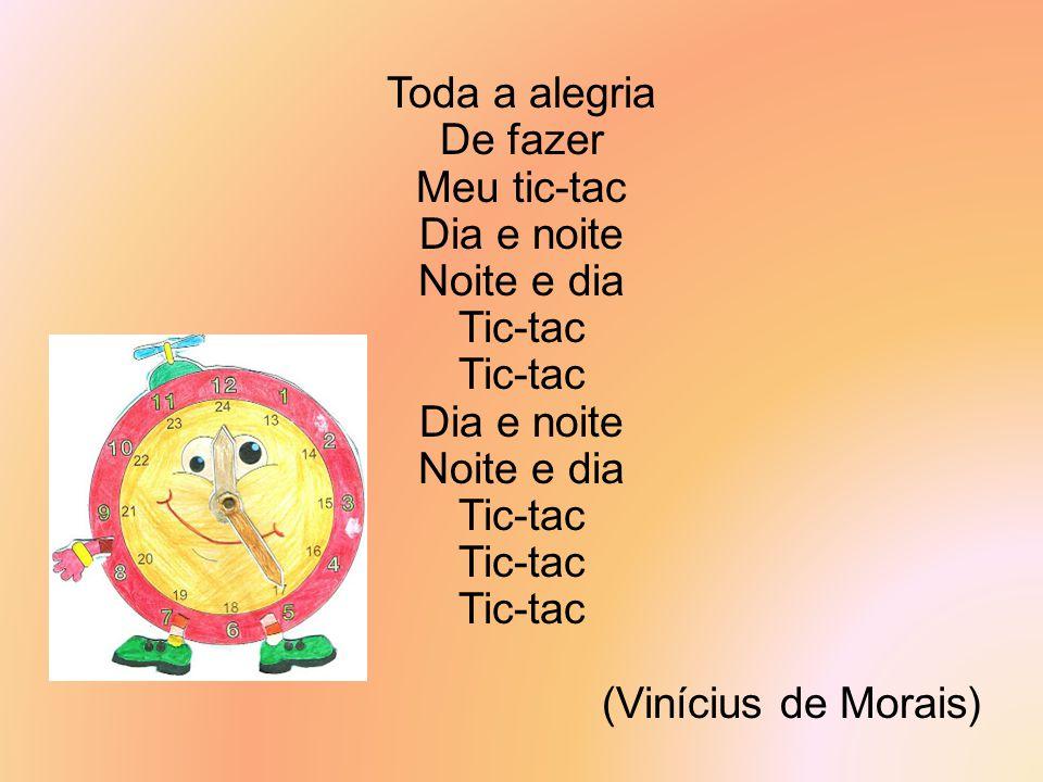 Toda a alegria De fazer Meu tic-tac Dia e noite Noite e dia Tic-tac (Vinícius de Morais)