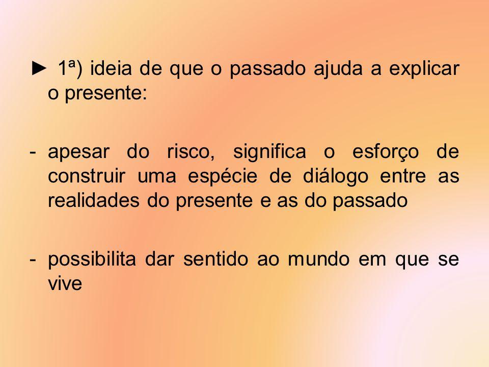 ► 1ª) ideia de que o passado ajuda a explicar o presente: